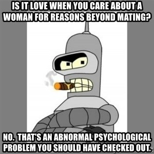 Futurama - Bender Bending Rodriguez - is it love when you care about a woman for reasons beyond mating? no.  That's an abnormal psychological problem you should have checked out.