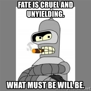 Futurama - Bender Bending Rodriguez - fate is cruel and unyielding. what must be will be.