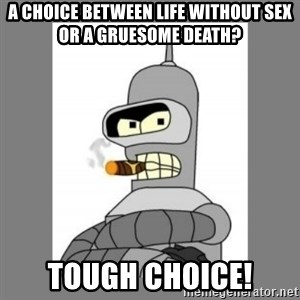 Futurama - Bender Bending Rodriguez - a choice between life without sex or a gruesome death? tough choice!