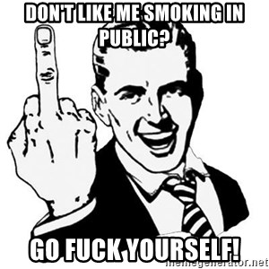 Lol Fuck You - don't like me smoking in public? go fuck yourself!
