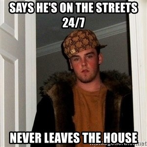 Scumbag Steve - Says he's on the streets 24/7 never leaves the house