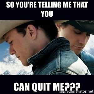 Can't Quit You - So You're telling me that you can quit me???