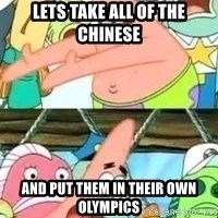 patrick star - lets take all of the chinese and put them in their own olympics