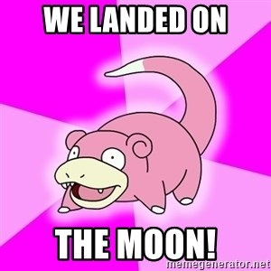 Slowpoke - We landed on  the moon!