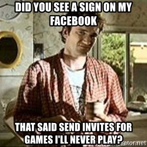 Jimmy (Pulp Fiction) - Did you see a sign on my facebook that said send invites for games i'll never play?