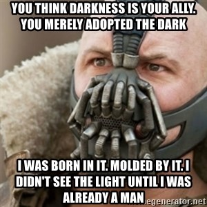 Bane - you think darkness is your ally. You merely adopted the dark I WAS BORN IN IT. MOLDED BY IT. I DIDN'T SEE THE LIGHT UNTIL I WAS ALREADY A MAN