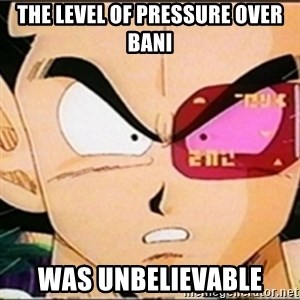 Vegeta's whore detector - the level of pressure over bani was unbelievable