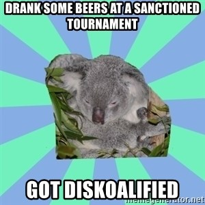 Clinically Depressed Koala - drank some beers at a sanctioned tournament got Diskoalified