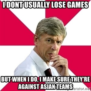 wengerrrrr - i dont usually lose games but when i do, i make sure they're against asian teams
