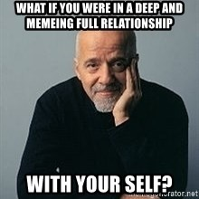 Paulo Coelho - What if you were in a deep and memeing full relationship with your self?