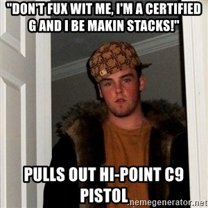 """Scumbag Steve - """"don't fux wit me, i'm a certified g and i be makin stacks!"""" pulls out Hi-Point c9 pistol"""