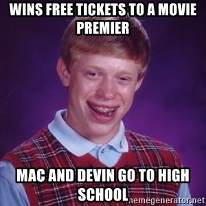 Bad Luck Brian - wins free tickets to a movie premier  Mac and Devin go to High School
