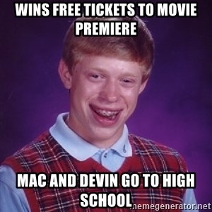 Bad Luck Brian - Wins Free tickets to Movie Premiere Mac and Devin Go to High School