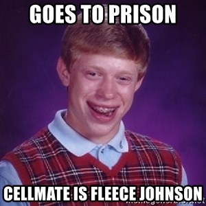 Bad Luck Brian - goes to Prison  Cellmate is Fleece Johnson