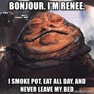 Jabba The Hut - bonjour. i'm renee. i smoke pot, eat all day, and never leave my bed