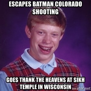 Bad Luck Brian - escapes batman colorado shooting goes thank the heavens at sikh temple in wisconsin