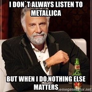 The Most Interesting Man In The World - i don`t always listen to metallica but when i do,nothing else matters