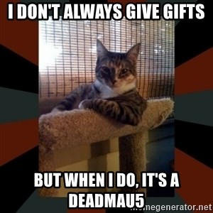 The Most Interesting Cat in the World - I don't always give gifts But when I do, it's a deadmau5