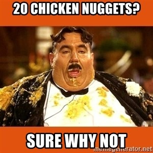 Fat Guy - 20 CHicken nuggets? sure why not
