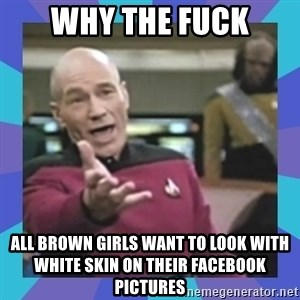 what  the fuck is this shit? - why the fuck all brown girls want to look with white skin on their facebook pictures