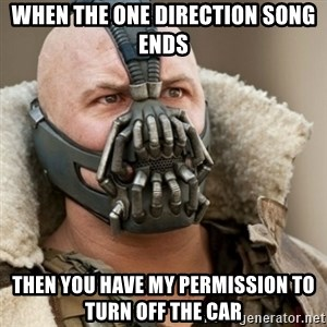 Bane Batman - When the one direction song ends then you have my permission to turn off the car