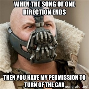 Bane Batman - When the song of one direction ends then you have my permission to turn of the car