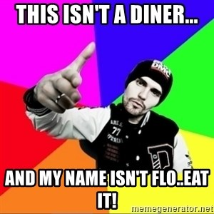 noizemc - this isn't a diner... and my name isn't flo..eat it!