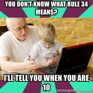 Internet Guru Grandpa - you don't know what rule 34 means? I'll tell you when you are 10