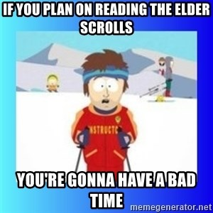 super cool ski instructor - If you plan on reading the elder scrolls You're gonna have a bad time
