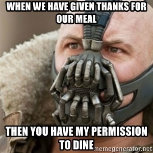Bane - when we have given thanks for our meal then you have my permission to dine