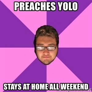 Forever AYOLO Erik - preaches yolo stays at home all weekend
