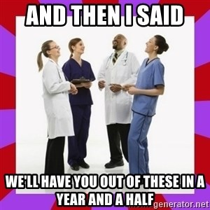 Doctors laugh - And then I said  We'll have you out of these In a year and a half