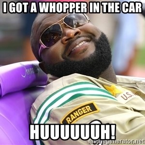 Rick Ross  - I Got A whopper in the car huuuuuuh!