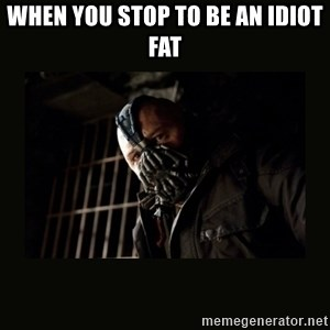 Bane Dark Knight - When you Stop to be an idiot fat