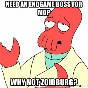 Why not zoidberg? - Need an endgame boss for mop why not zoidburg?