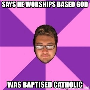 Forever AYOLO Erik - says he worships based god was baptised Catholic