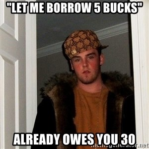 "Scumbag Steve - ""let me borrow 5 bucks"" ALREADY OWES YOU 30"