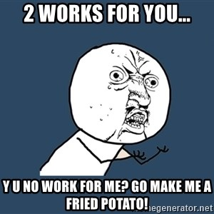 Y U No - 2 Works for you... Y U No work for me? go make me a fried potato!
