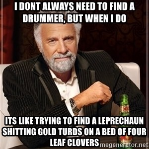The Most Interesting Man In The World - I dont always need to find a drummer, but when I do its like trying to find a leprechaun shitting gold turds on a bed of four leaf clovers