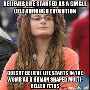 College Liberal - believes life started as a single cell through evolution doesnt believe life starts in the womb as a human shaped multi-celled fetus