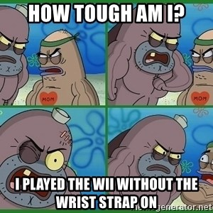 How tough are you - How tough am I? I played the wii without the wrist strap on