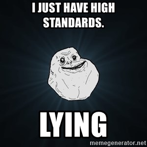 Forever Alone - I just have high standards. Lying
