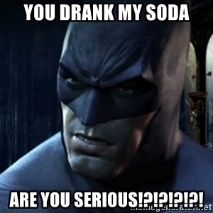 Are you serious Batman - You drank my soda Are you serious!?!?!?!?!