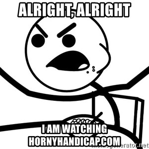 Cereal Guy Angry - alright, alright i am watching hornyhandicap.com