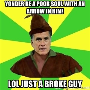 RomneyHood - Yonder be a poor soul with an arrow in him! lol just a broke guy