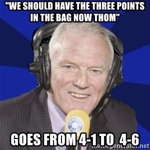 """Optimistic Eddie Gray  - """"we should have the three points in the bag now thom"""" Goes from 4-1 to  4-6"""