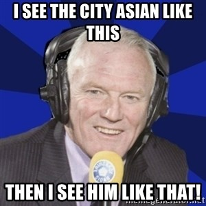 Optimistic Eddie Gray  - I see the city asian like this then i see him like that!