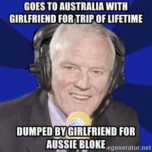 Optimistic Eddie Gray  - GOES TO AUSTRALIA WITH GIRLFRIEND FOR TRIP OF LIFETIME DUMPED BY GIRLFRIEND FOR AUSSIE BLOKE