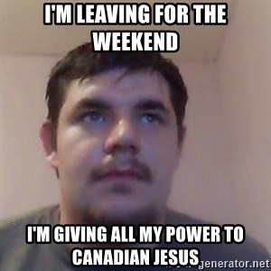 Ash the brit - i'm leaving for the weekend i'm giving all my power to canadian jesus
