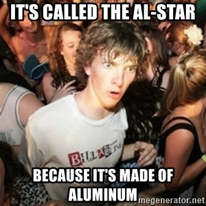 Sudden clarity clarence - it's called the al-star because it's made of Aluminum